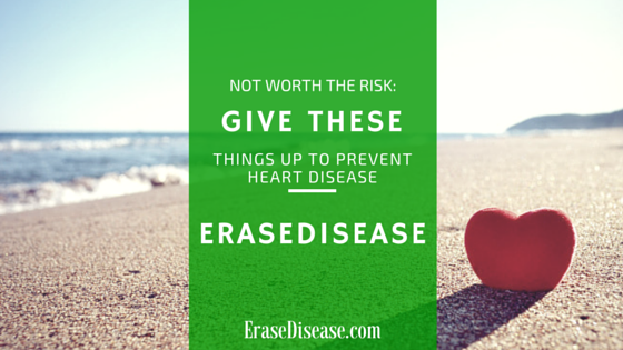 Not Worth the Risk- Give These Things Up To Prevent Heart Disease